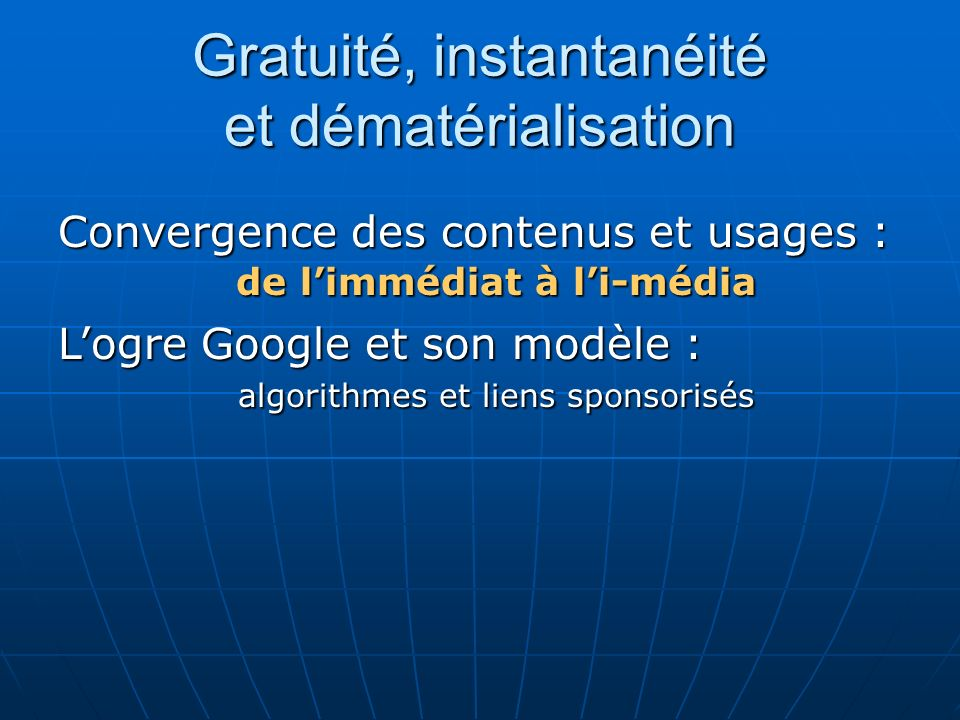 Gratuité, instantanéité et dématérialisation Convergence des contenus et usages : de limmédiat à li-média Logre Google et son modèle : algorithmes et