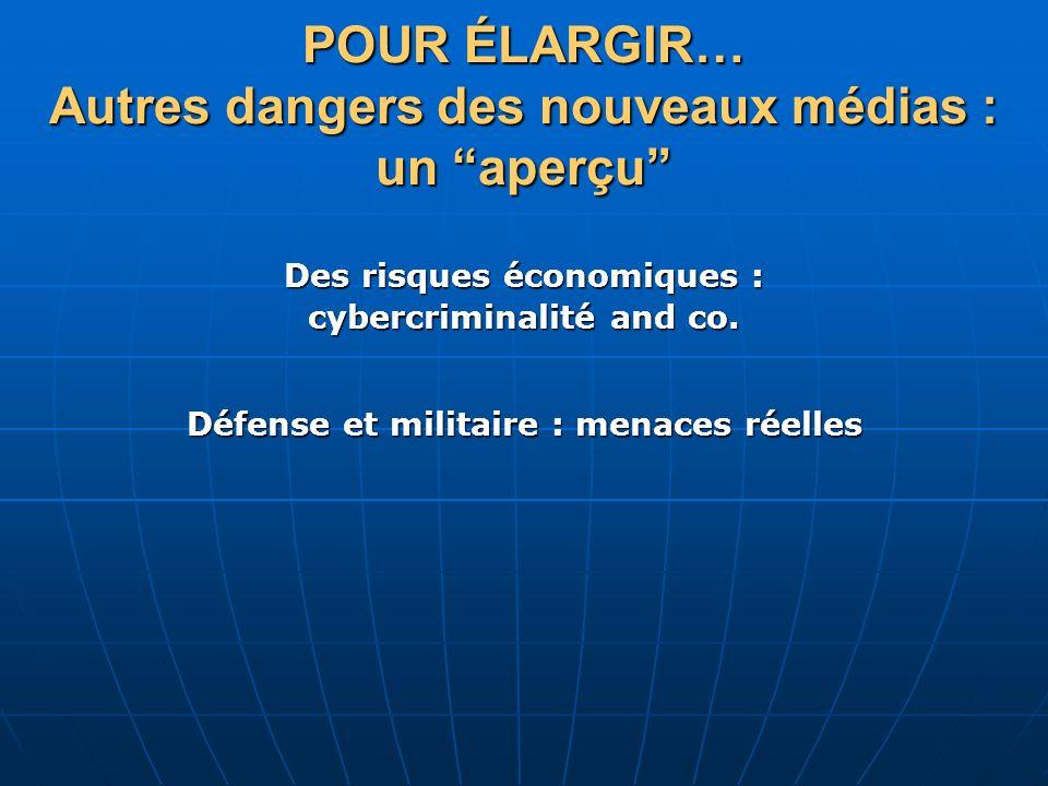 POUR ÉLARGIR… Autres dangers des nouveaux médias : un aperçu Des risques économiques : cybercriminalité and co. Défense et militaire : menaces réelles