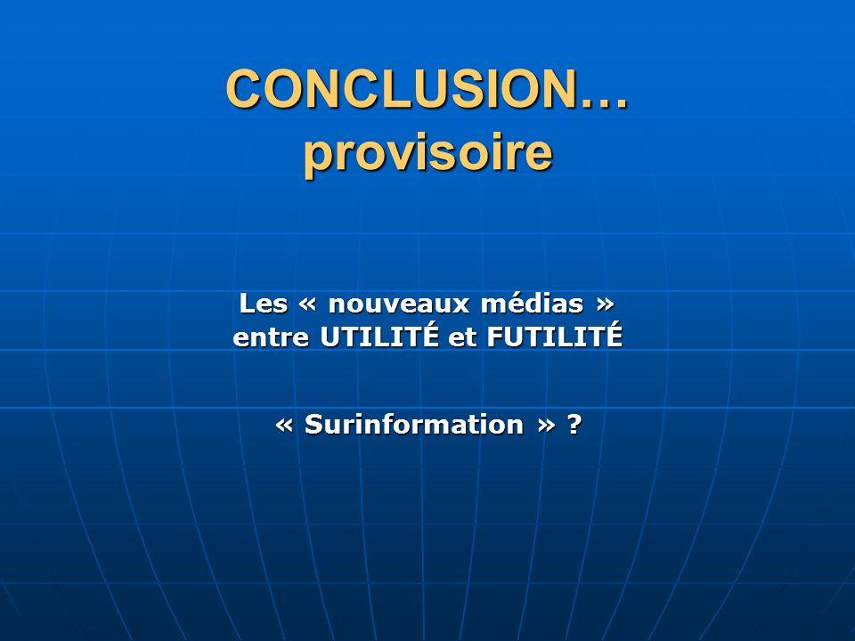 CONCLUSION… provisoire « Surinformation » ? Les « nouveaux médias » entre UTILITÉ et FUTILITÉ