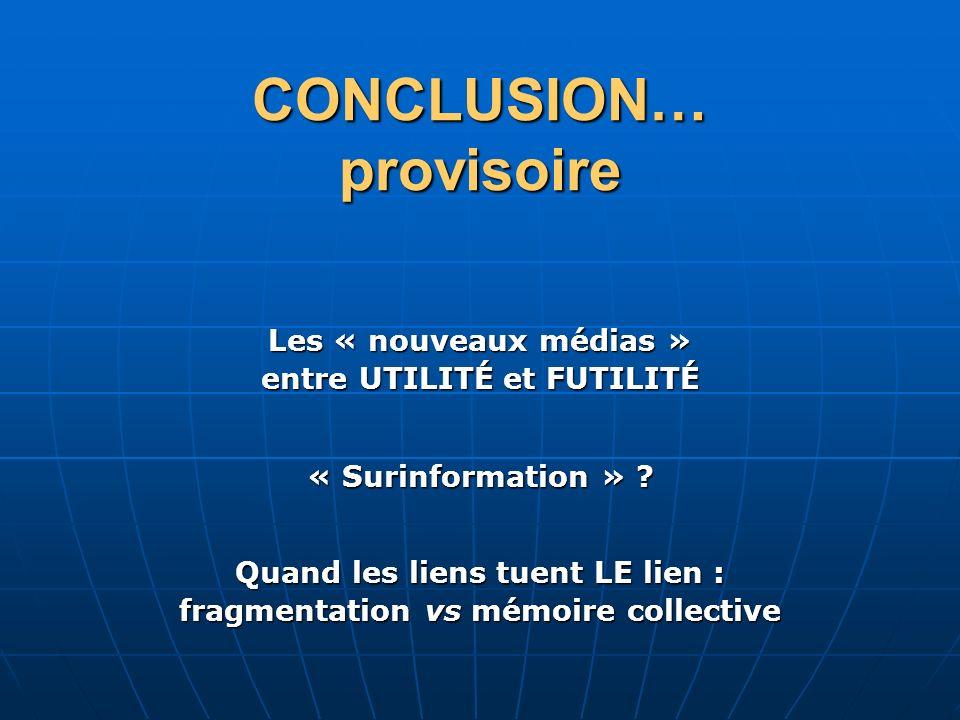 CONCLUSION… provisoire « Surinformation » ? Les « nouveaux médias » entre UTILITÉ et FUTILITÉ Quand les liens tuent LE lien : fragmentation vs mémoire