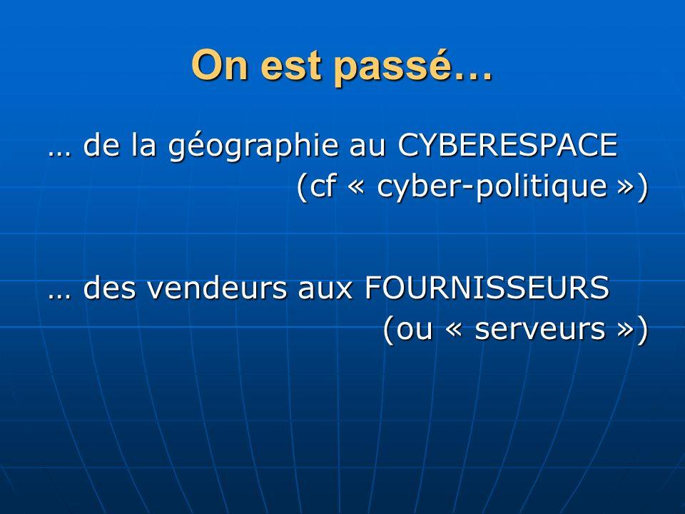 On est passé… … des vendeurs aux FOURNISSEURS (ou « serveurs ») … de la géographie au CYBERESPACE (cf « cyber-politique »)