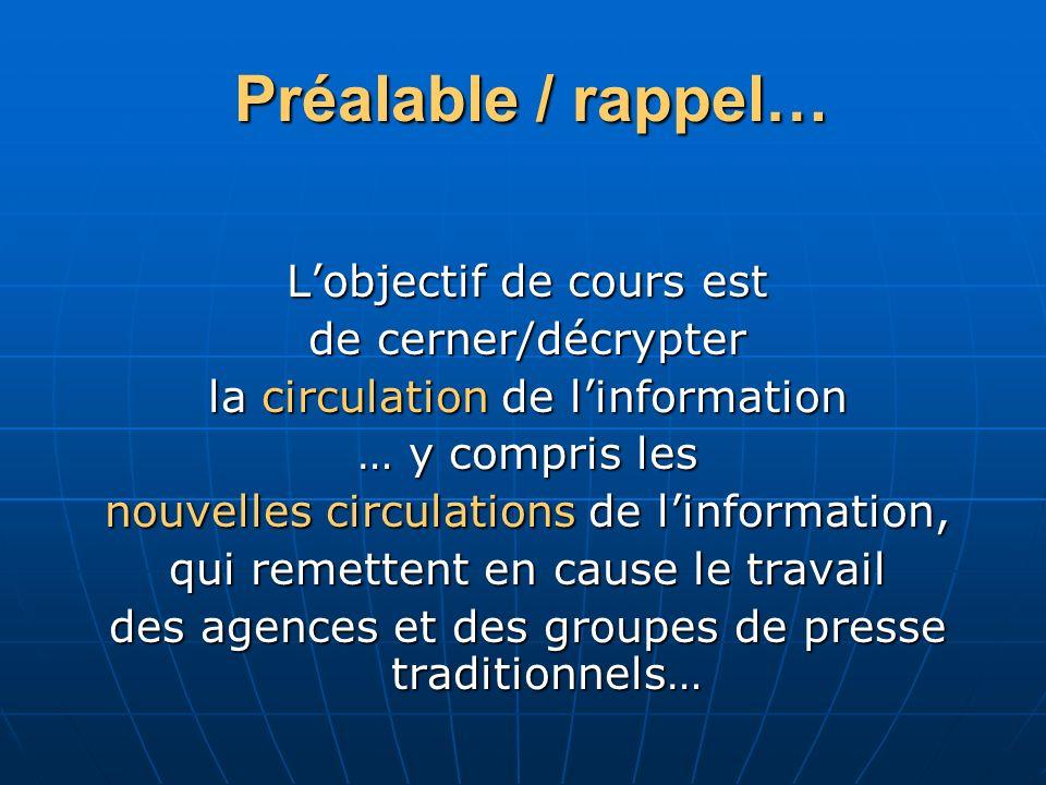 Préalable / rappel… Lobjectif de cours est de cerner/décrypter la circulation de linformation … y compris les nouvelles circulations de linformation,
