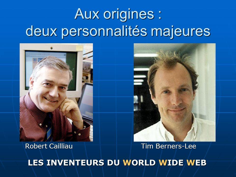 Aux origines : deux personnalités majeures Robert Cailliau Tim Berners-Lee LES INVENTEURS DU WORLD WIDE WEB