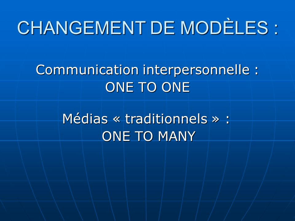 CHANGEMENT DE MODÈLES : Communication interpersonnelle : ONE TO ONE Médias « traditionnels » : ONE TO MANY