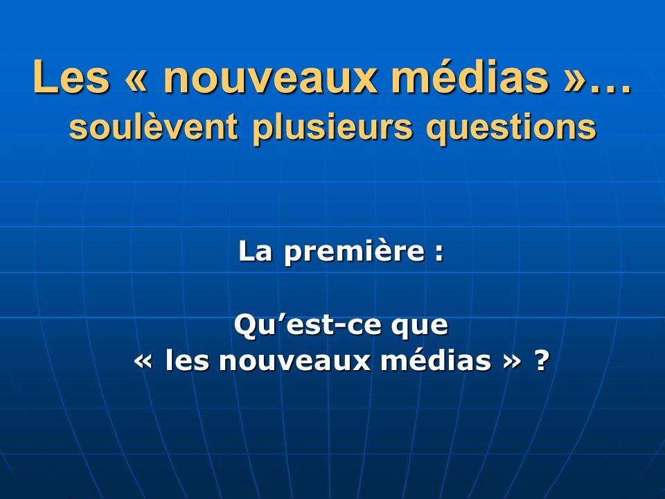 Les « nouveaux médias »… soulèvent plusieurs questions La première : Quest-ce que « les nouveaux médias » ?