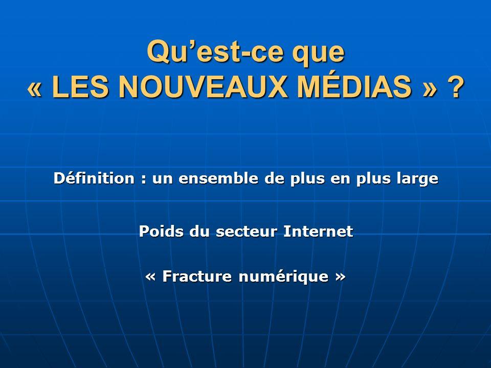 Quest-ce que « LES NOUVEAUX MÉDIAS » ? « Fracture numérique » Définition : un ensemble de plus en plus large Poids du secteur Internet