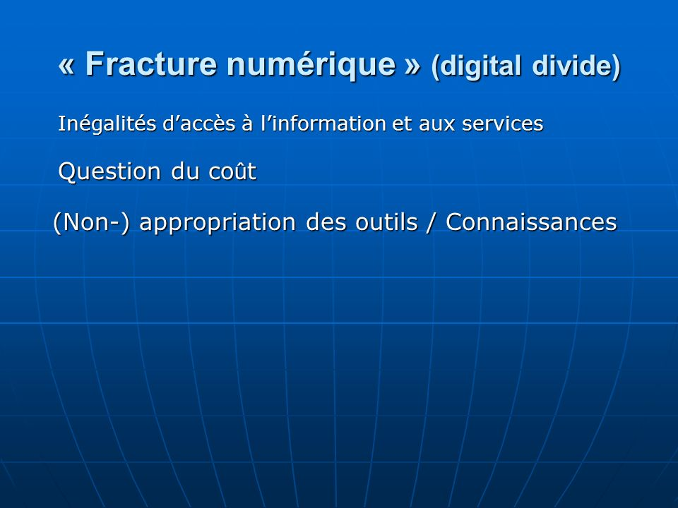 « Fracture numérique » (digital divide) Inégalités daccès à linformation et aux services Question du co û t (Non-) appropriation des outils / Connaiss