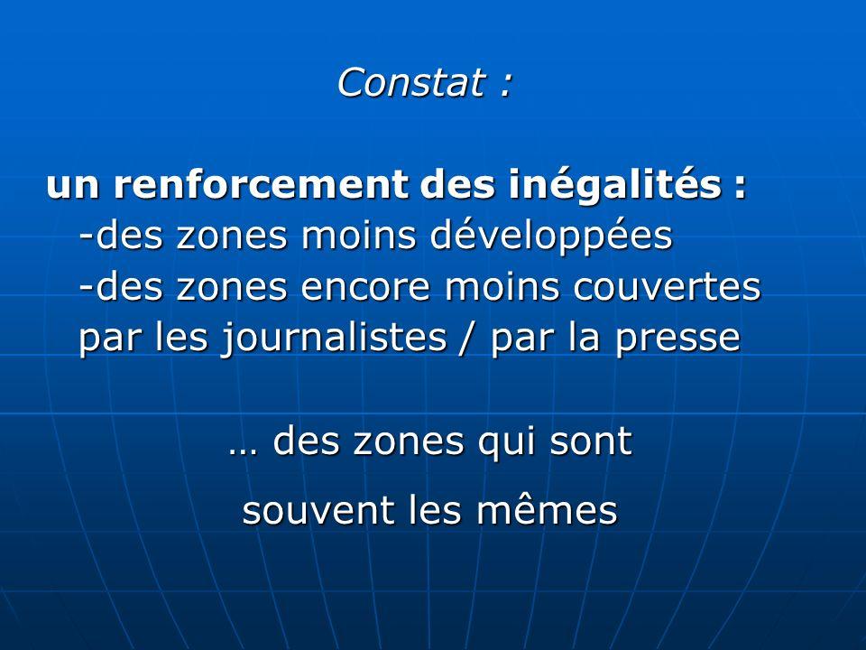 Constat : un renforcement des inégalités : -des zones moins développées -des zones encore moins couvertes par les journalistes / par la presse … des z