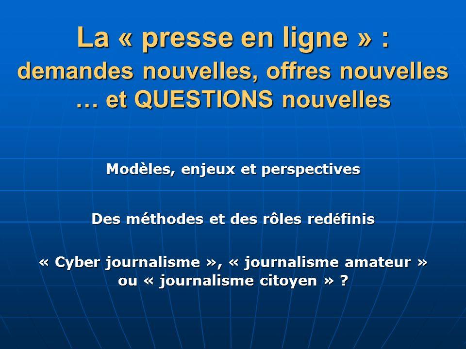 La « presse en ligne » : demandes nouvelles, offres nouvelles … et QUESTIONS nouvelles « Cyber journalisme », « journalisme amateur » ou « journalisme