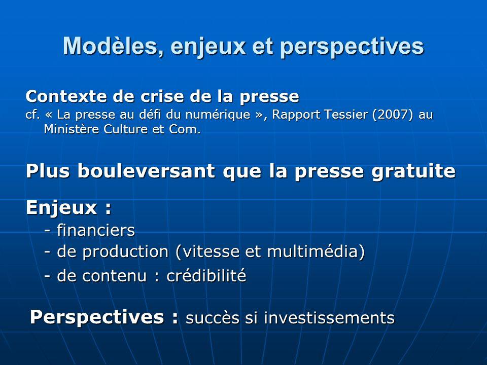 Modèles, enjeux et perspectives Contexte de crise de la presse cf. « La presse au défi du numérique », Rapport Tessier (2007) au Ministère Culture et