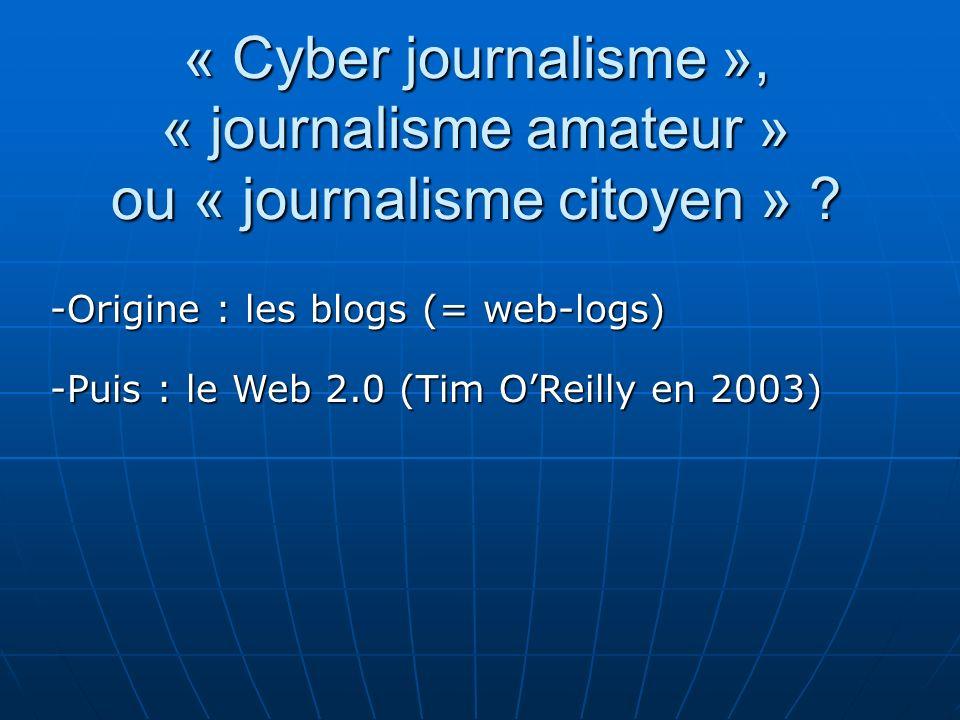« Cyber journalisme », « journalisme amateur » ou « journalisme citoyen » ? -Puis : le Web 2.0 (Tim OReilly en 2003) -Origine : les blogs (= web-logs)