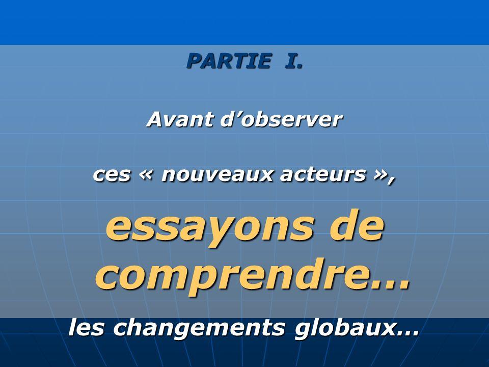 PARTIE I. Avant dobserver ces « nouveaux acteurs », essayons de comprendre… les changements globaux…