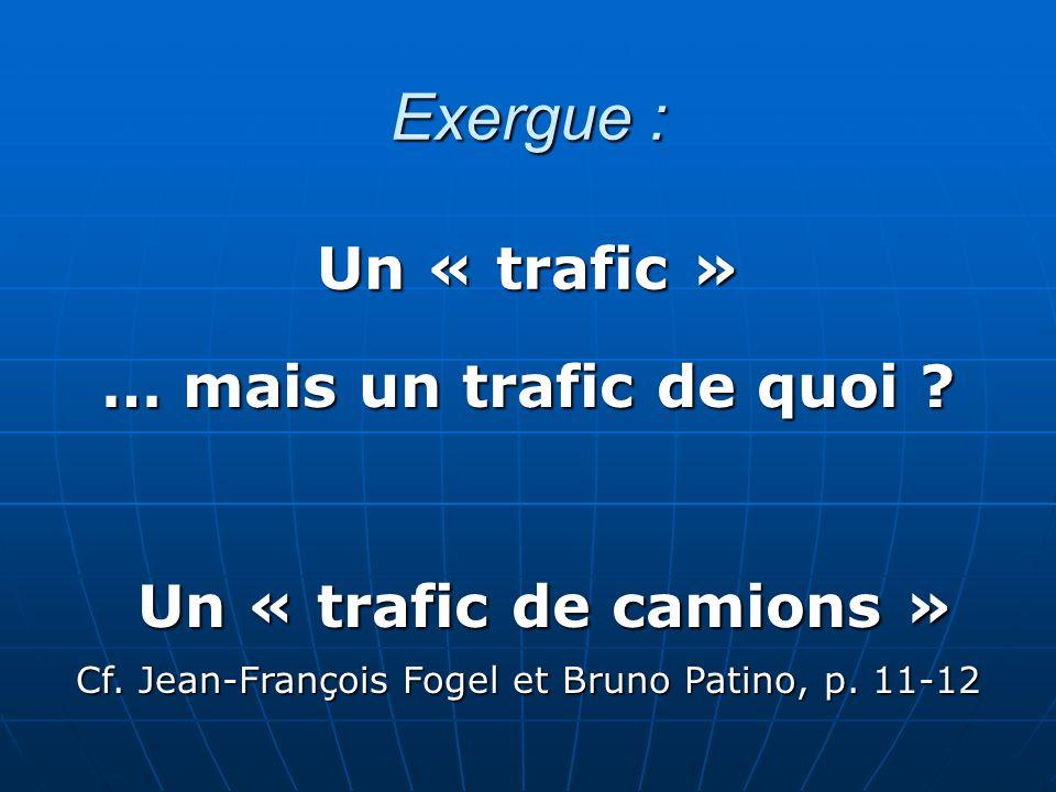 Exergue : Un « trafic » … mais un trafic de quoi ? Cf. Jean-François Fogel et Bruno Patino, p. 11-12 Un « trafic de camions »