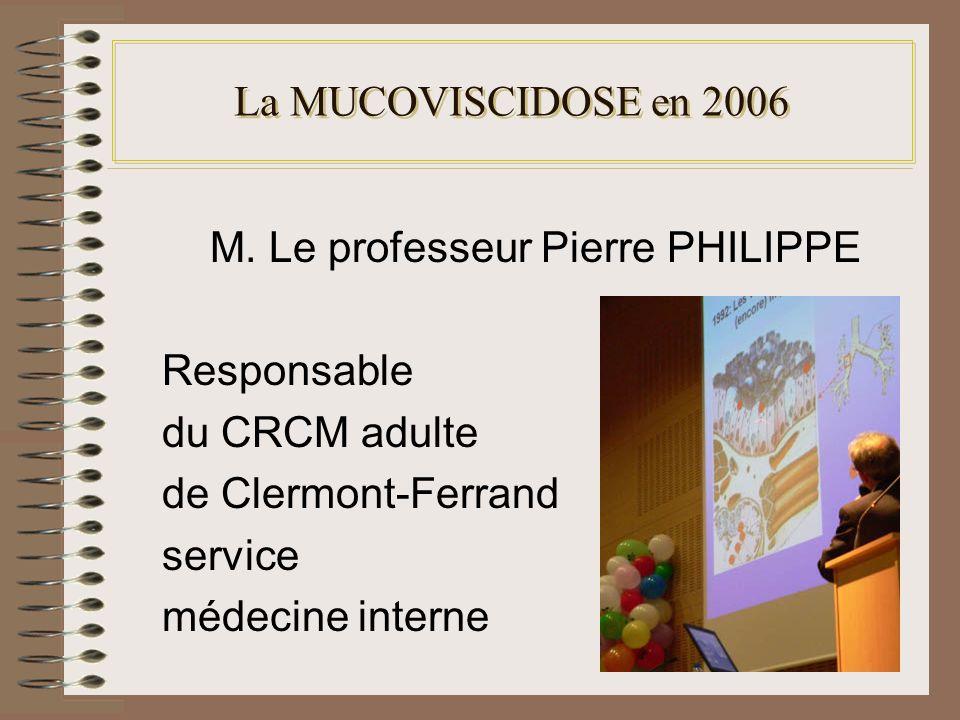 La MUCOVISCIDOSE en 2006 M. Le professeur Pierre PHILIPPE Responsable du CRCM adulte de Clermont-Ferrand service médecine interne