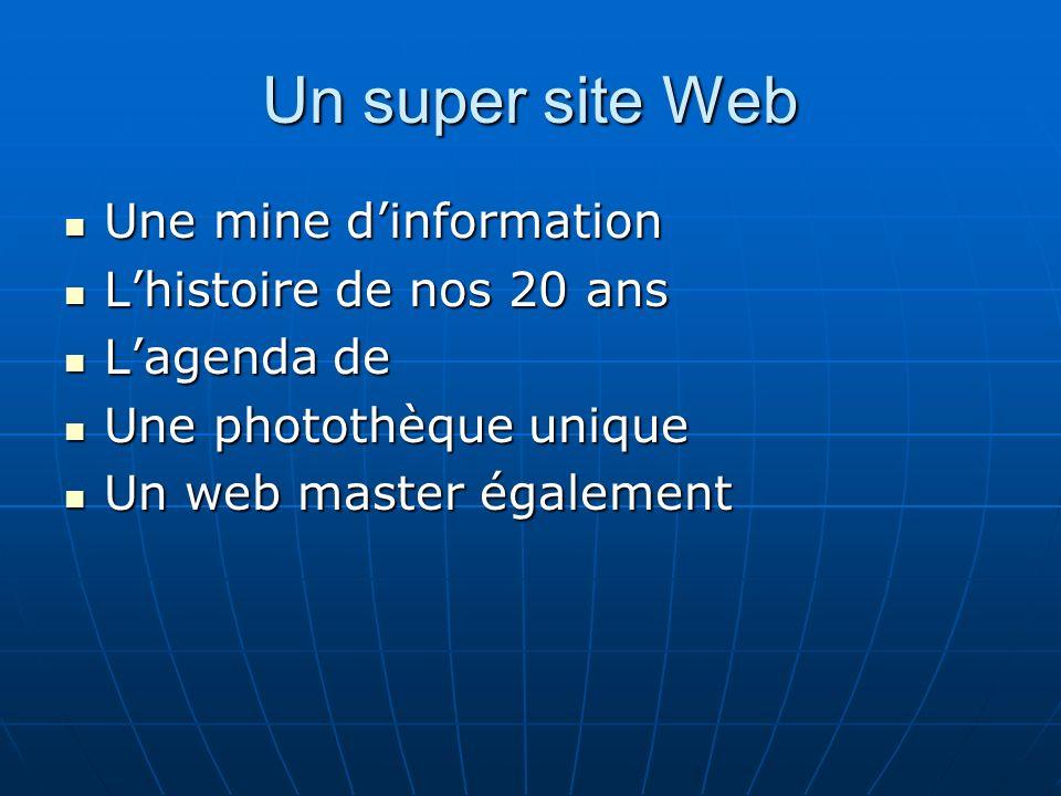 Un super site Web Une mine dinformation Une mine dinformation Lhistoire de nos 20 ans Lhistoire de nos 20 ans Lagenda de Lagenda de Une photothèque unique Une photothèque unique Un web master également Un web master également
