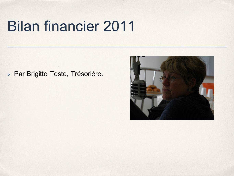 Bilan financier 2011 Par Brigitte Teste, Trésorière.