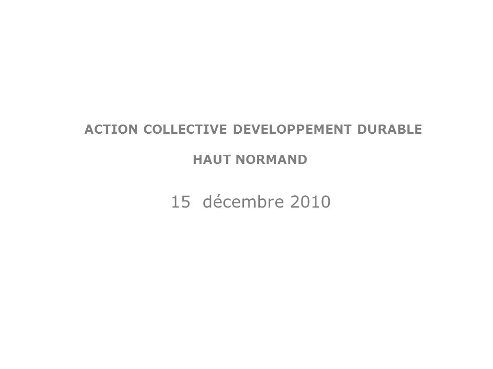 ACTION COLLECTIVE DEVELOPPEMENT DURABLE HAUT NORMAND 15 décembre 2010