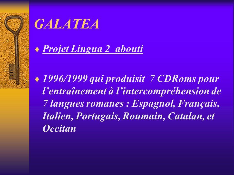 GALATEA Projet Lingua 2 abouti 1996/1999 qui produisit 7 CDRoms pour lentraînement à lintercompréhension de 7 langues romanes : Espagnol, Français, Italien, Portugais, Roumain, Catalan, et Occitan