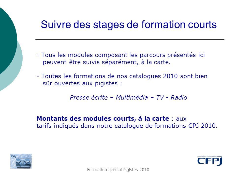 Formation spécial Pigistes 2010 Suivre des stages de formation courts - Tous les modules composant les parcours présentés ici peuvent être suivis sépa