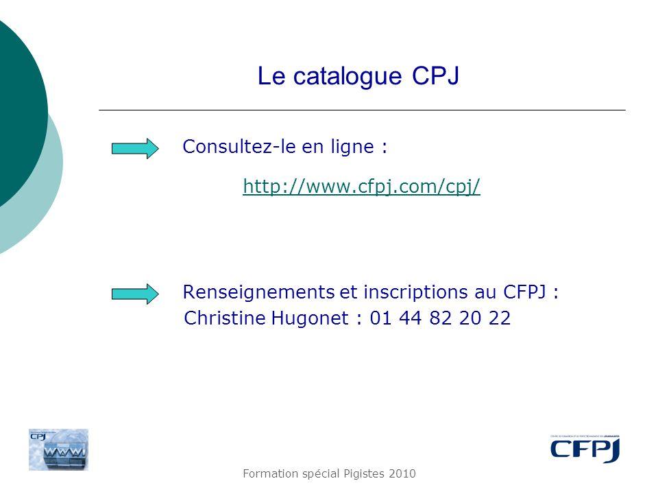 Formation spécial Pigistes 2010 Le catalogue CPJ Consultez-le en ligne : http://www.cfpj.com/cpj/ Renseignements et inscriptions au CFPJ : Christine H