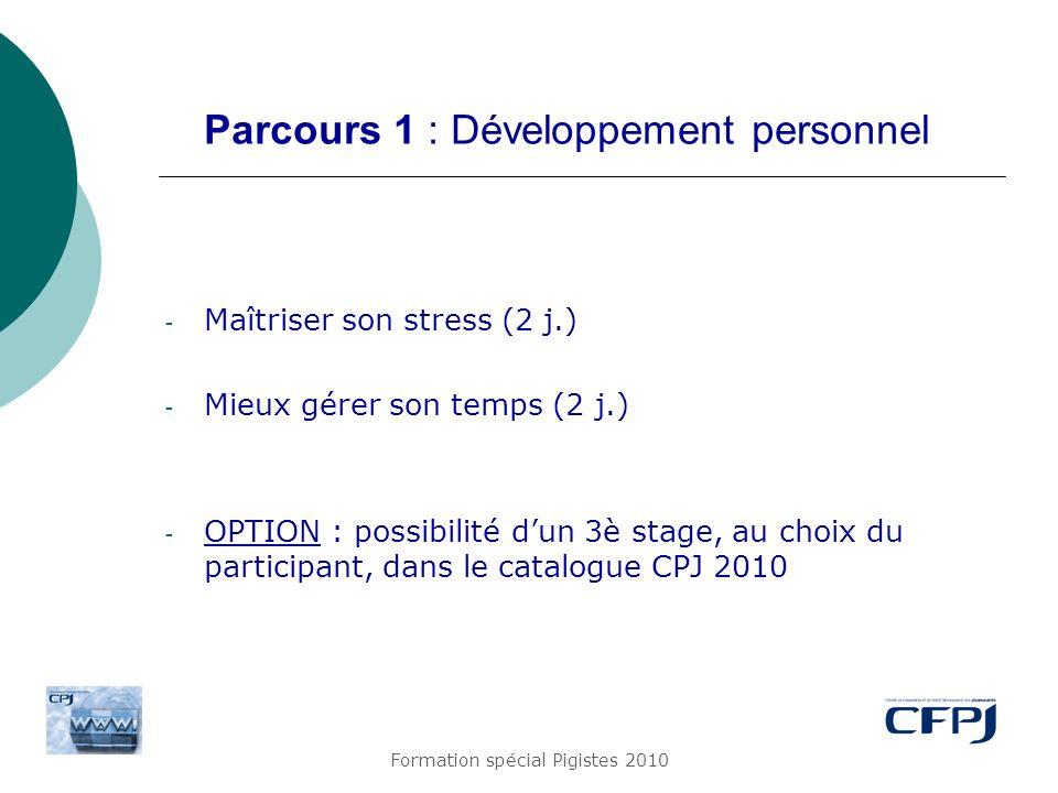 Formation spécial Pigistes 2010 Parcours 1 : Développement personnel - Maîtriser son stress (2 j.) - Mieux gérer son temps (2 j.) - OPTION : possibili