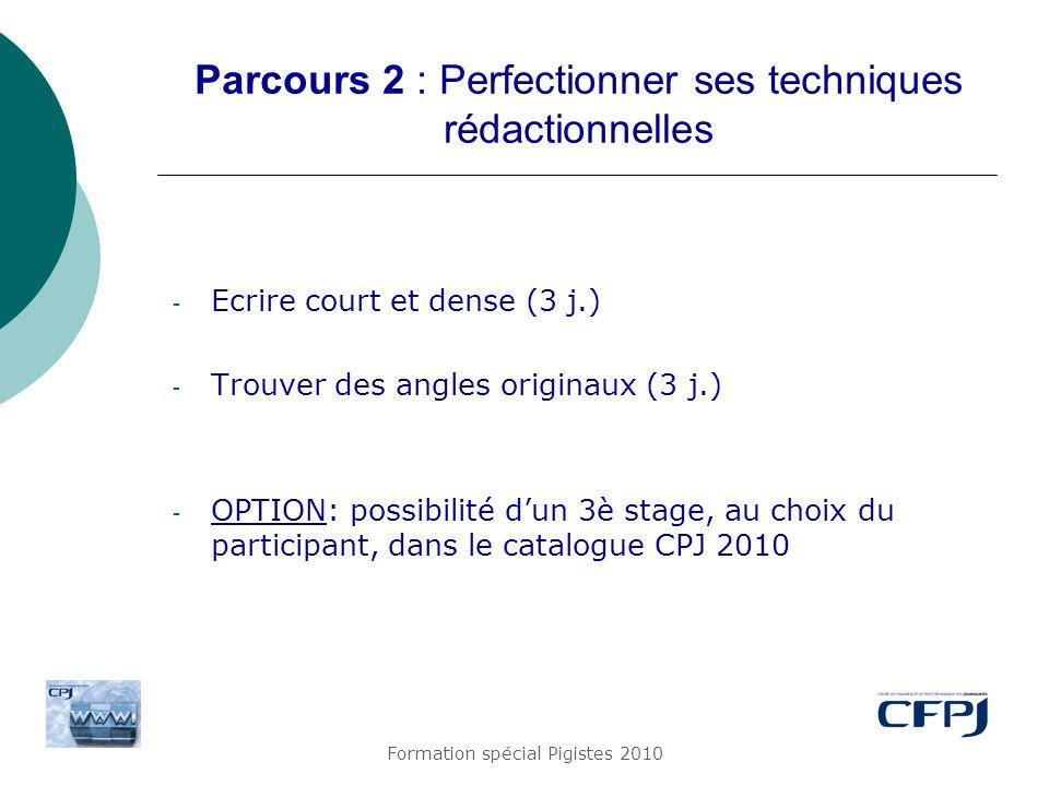 Formation spécial Pigistes 2010 Parcours 2 : Perfectionner ses techniques rédactionnelles - Ecrire court et dense (3 j.) - Trouver des angles originau