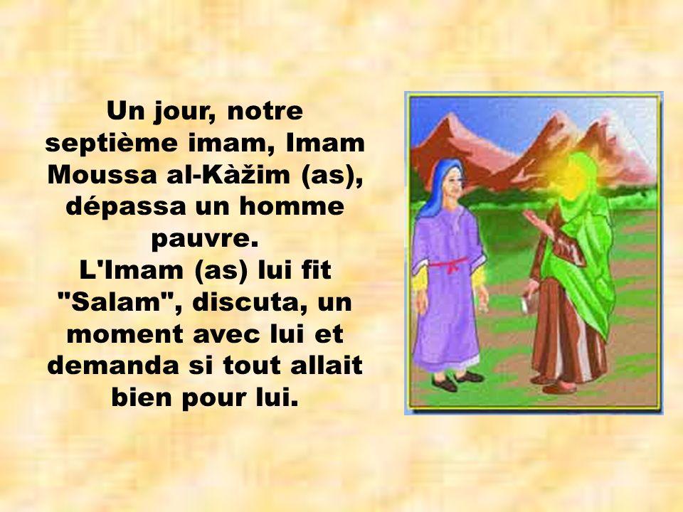 Un jour, notre septième imam, Imam Moussa al-Kàžim (as), dépassa un homme pauvre. L'Imam (as) lui fit