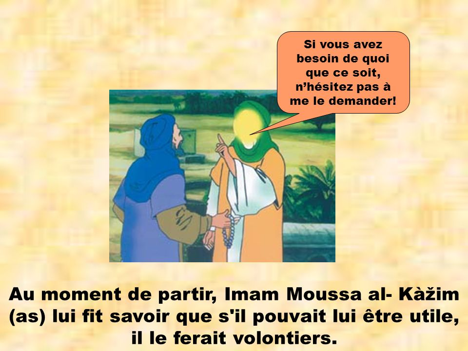 Au moment de partir, Imam Moussa al- Kàžim (as) lui fit savoir que s'il pouvait lui être utile, il le ferait volontiers. Si vous avez besoin de quoi q