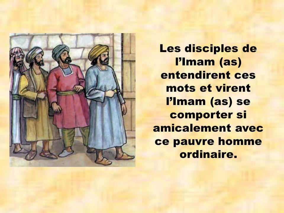 Les disciples de lImam (as) entendirent ces mots et virent lImam (as) se comporter si amicalement avec ce pauvre homme ordinaire.
