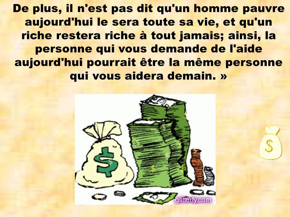 De plus, il n est pas dit qu un homme pauvre aujourd hui le sera toute sa vie, et qu un riche restera riche à tout jamais; ainsi, la personne qui vous demande de l aide aujourd hui pourrait être la même personne qui vous aidera demain.
