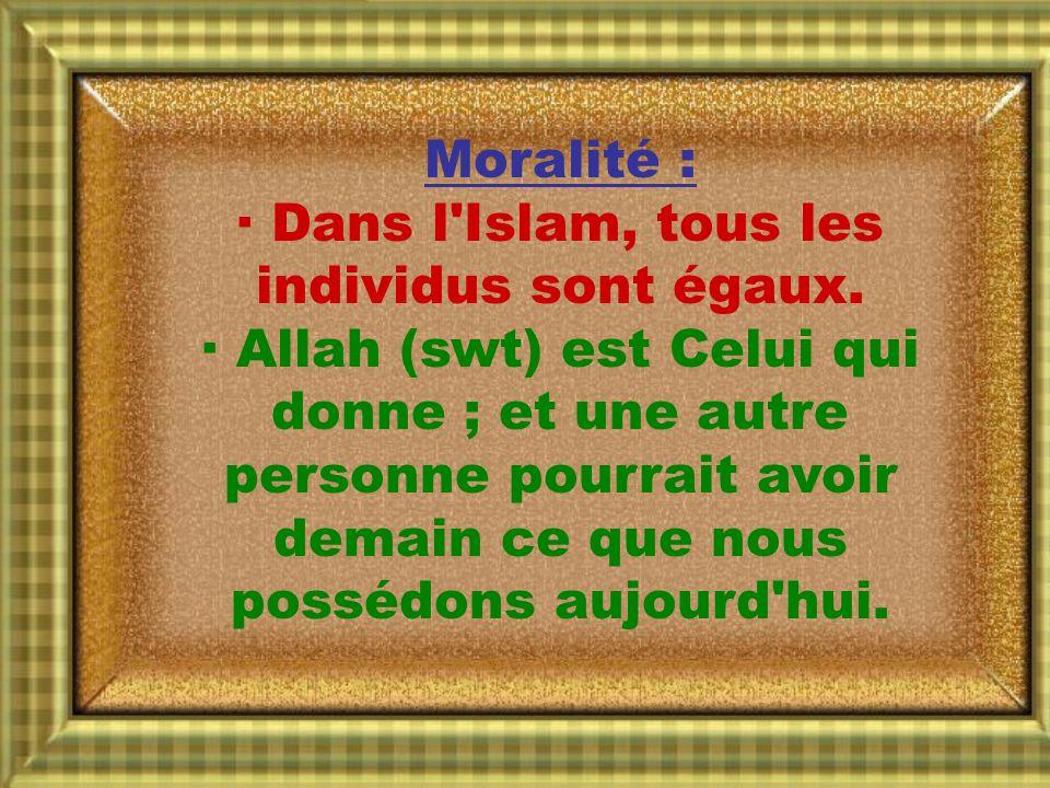 Moralité : · Dans l'Islam, tous les individus sont égaux. · Allah (swt) est Celui qui donne ; et une autre personne pourrait avoir demain ce que nous
