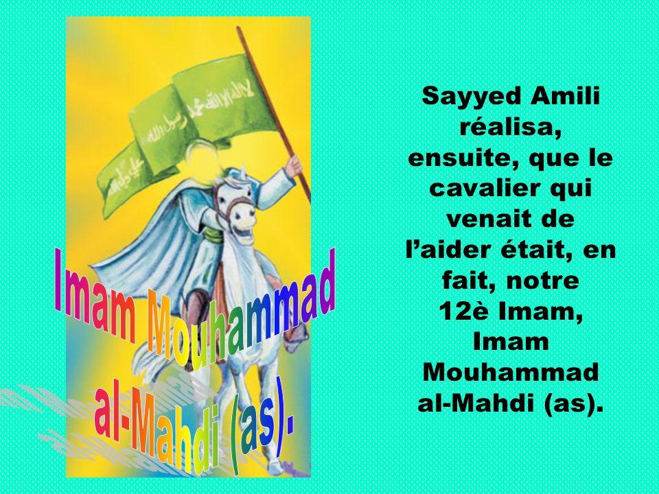 Sayyed Amili réalisa, ensuite, que le cavalier qui venait de laider était, en fait, notre 12è Imam, Imam Mouhammad al-Mahdi (as).