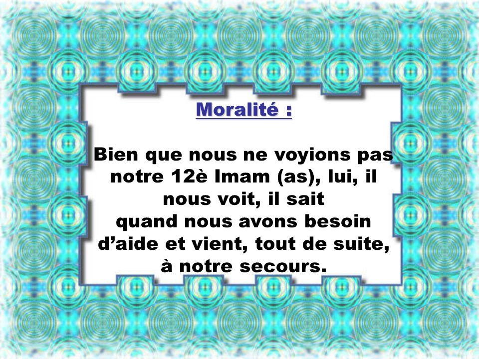 Moralité : Bien que nous ne voyions pas notre 12è Imam (as), lui, il nous voit, il sait quand nous avons besoin daide et vient, tout de suite, à notre secours.