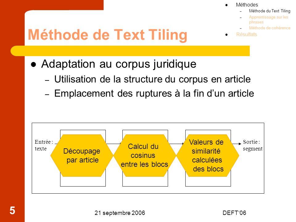 21 septembre 2006DEFT06 16 Calcul de la similarité(5/5) Calcul de la matrice de cohérence MC (2,3) = Lien(1,3) + Lien(2,3) + Lien(2,4) = 0 + 0 + 1 = 1 1 2 3 4 5 5432154321 1 2 2 1 1 2 2 1 1 Méthodes – Méthode du Text Tiling – Apprentissage sur les phrases – Méthode de cohérence Résultats