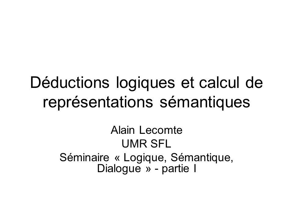 Déductions logiques et calcul de représentations sémantiques Alain Lecomte UMR SFL Séminaire « Logique, Sémantique, Dialogue » - partie I