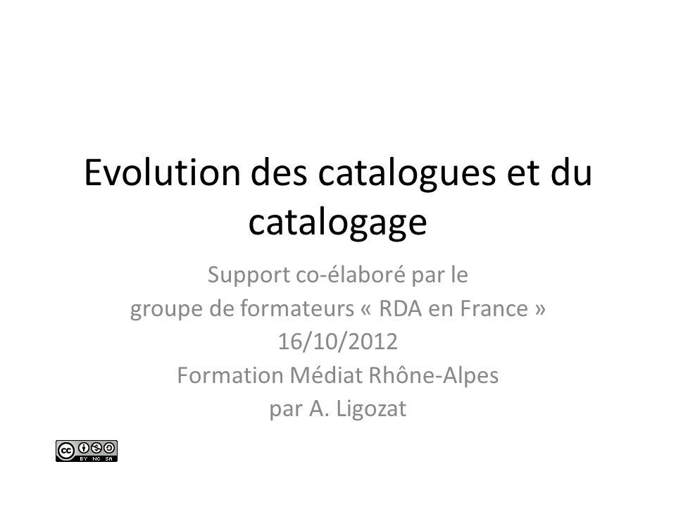 Evolution des catalogues et du catalogage Support co-élaboré par le groupe de formateurs « RDA en France » 16/10/2012 Formation Médiat Rhône-Alpes par