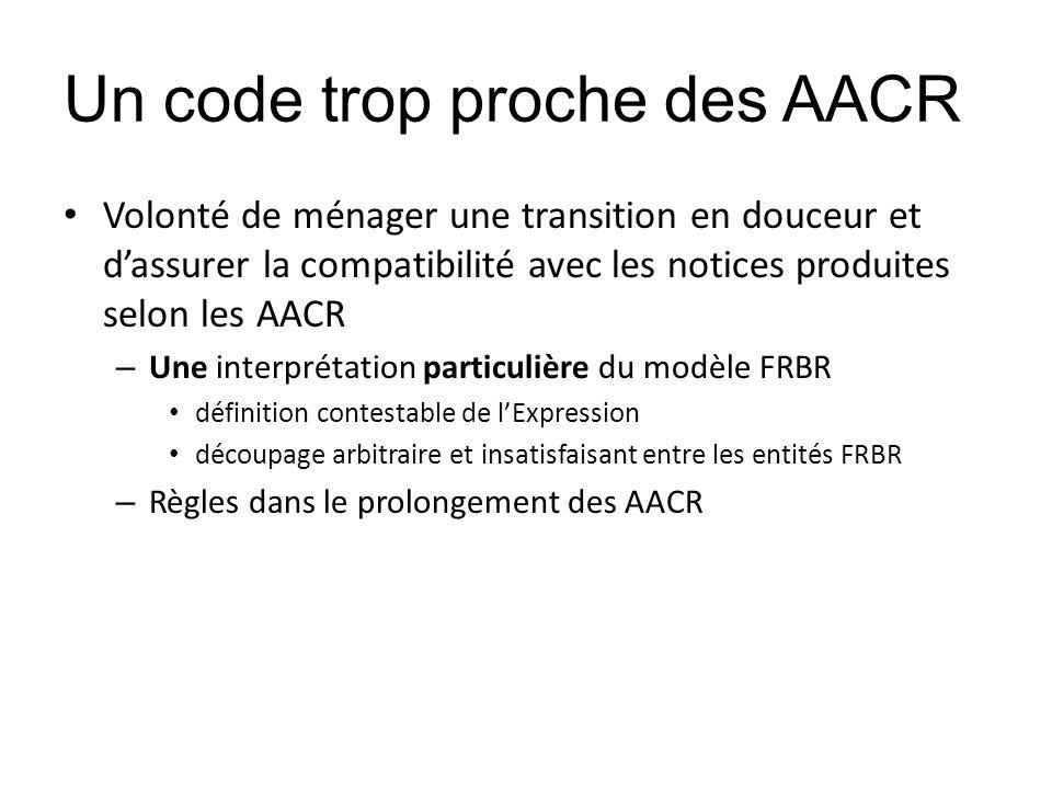 Un code trop proche des AACR Volonté de ménager une transition en douceur et dassurer la compatibilité avec les notices produites selon les AACR – Une