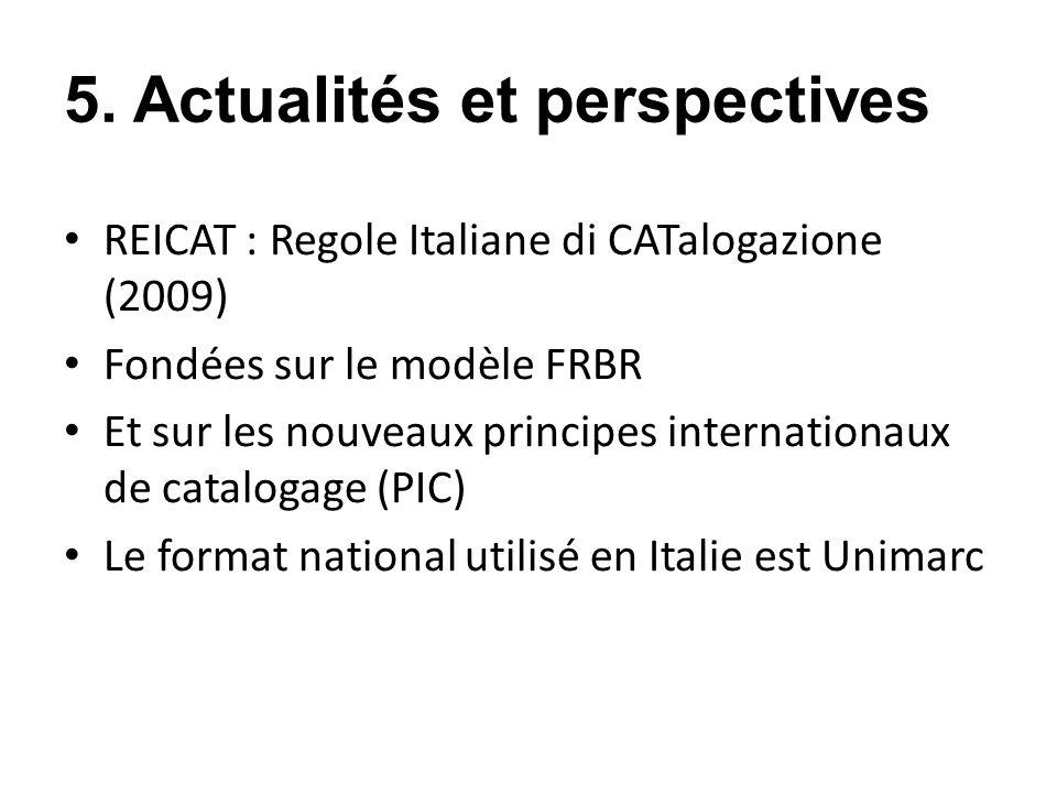 5. Actualités et perspectives REICAT : Regole Italiane di CATalogazione (2009) Fondées sur le modèle FRBR Et sur les nouveaux principes internationaux