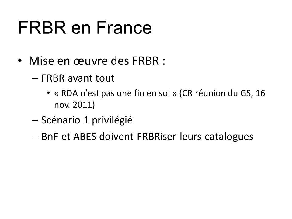 FRBR en France Mise en œuvre des FRBR : – FRBR avant tout « RDA nest pas une fin en soi » (CR réunion du GS, 16 nov. 2011) – Scénario 1 privilégié – B