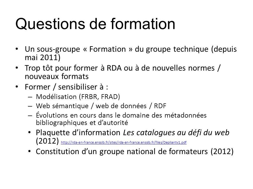 Questions de formation Un sous-groupe « Formation » du groupe technique (depuis mai 2011) Trop tôt pour former à RDA ou à de nouvelles normes / nouvea
