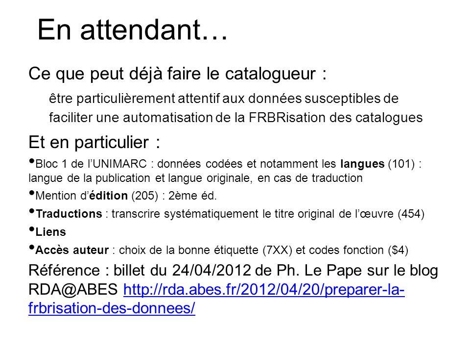 En attendant… Ce que peut déjà faire le catalogueur : être particulièrement attentif aux données susceptibles de faciliter une automatisation de la FR