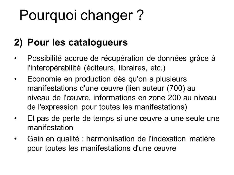 Pourquoi changer ? 2)Pour les catalogueurs Possibilité accrue de récupération de données grâce à l'interopérabilité (éditeurs, libraires, etc.) Econom