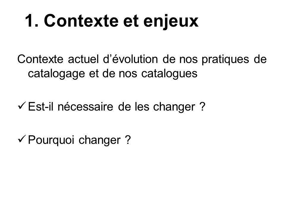 1. Contexte et enjeux Contexte actuel dévolution de nos pratiques de catalogage et de nos catalogues Est-il nécessaire de les changer ? Pourquoi chang