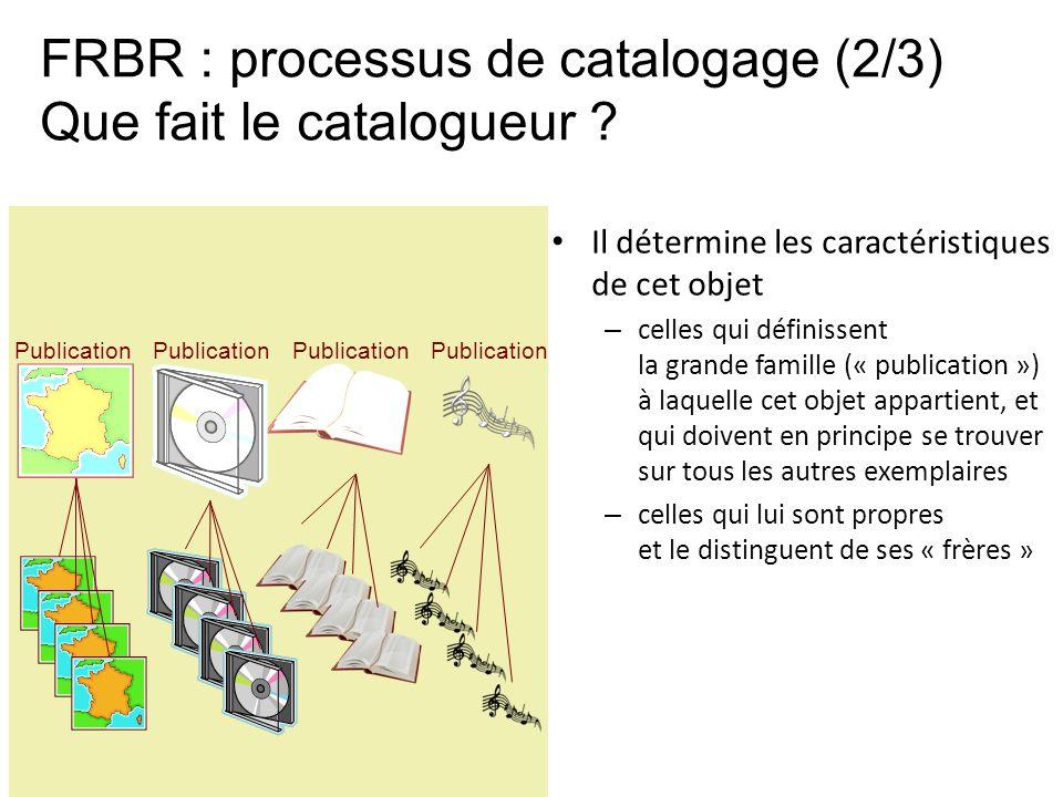 FRBR : processus de catalogage (2/3) Que fait le catalogueur ? Il détermine les caractéristiques de cet objet – celles qui définissent la grande famil