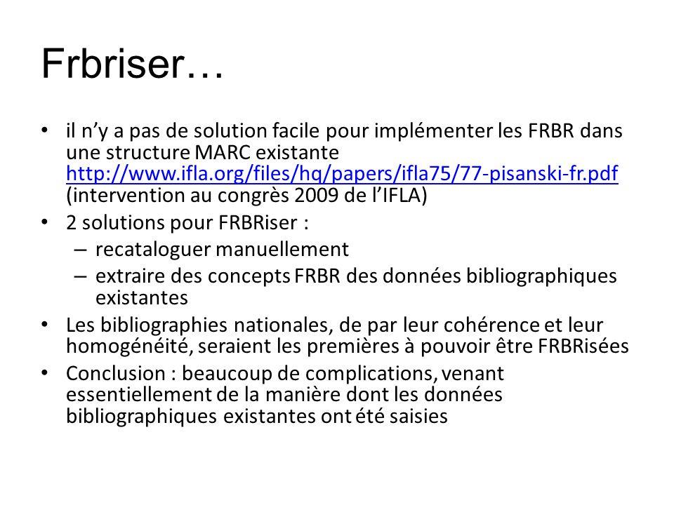 Frbriser… il ny a pas de solution facile pour implémenter les FRBR dans une structure MARC existante http://www.ifla.org/files/hq/papers/ifla75/77-pis