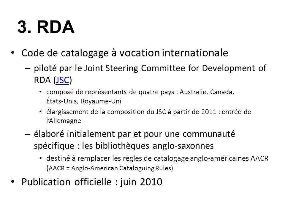 3. RDA Code de catalogage à vocation internationale – piloté par le Joint Steering Committee for Development of RDA (JSC)JSC composé de représentants