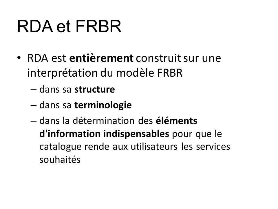 RDA et FRBR RDA est entièrement construit sur une interprétation du modèle FRBR – dans sa structure – dans sa terminologie – dans la détermination des
