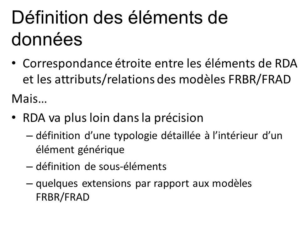 Définition des éléments de données Correspondance étroite entre les éléments de RDA et les attributs/relations des modèles FRBR/FRAD Mais… RDA va plus