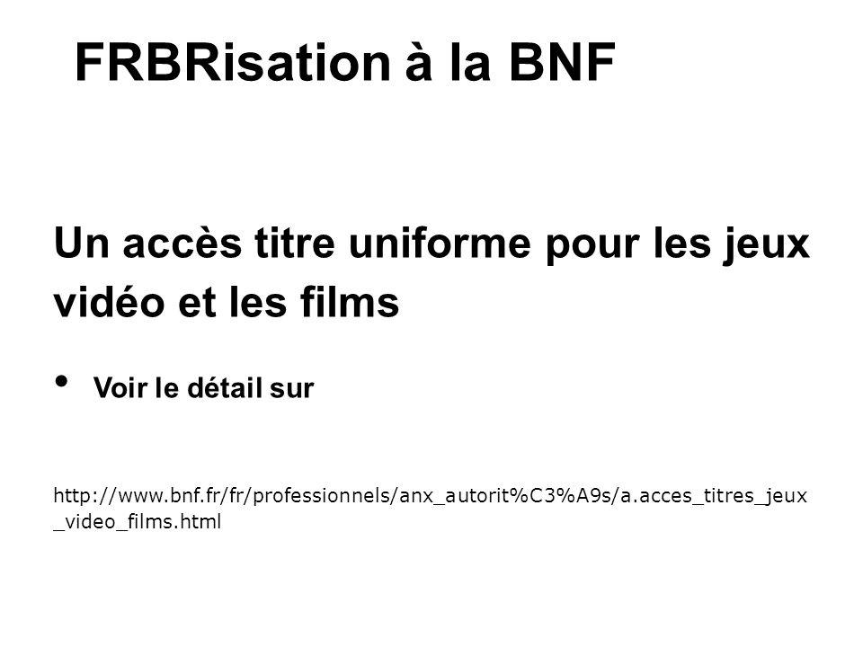FRBRisation à la BNF Un accès titre uniforme pour les jeux vidéo et les films Voir le détail sur http://www.bnf.fr/fr/professionnels/anx_autorit%C3%A9