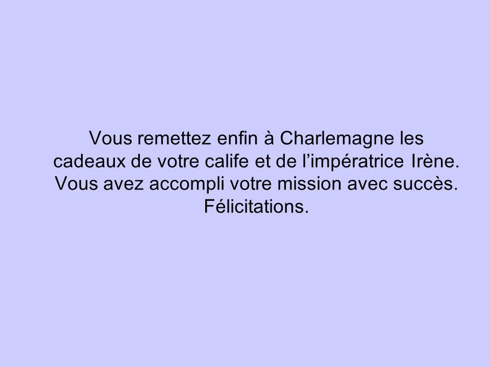 Vous remettez enfin à Charlemagne les cadeaux de votre calife et de limpératrice Irène. Vous avez accompli votre mission avec succès. Félicitations.